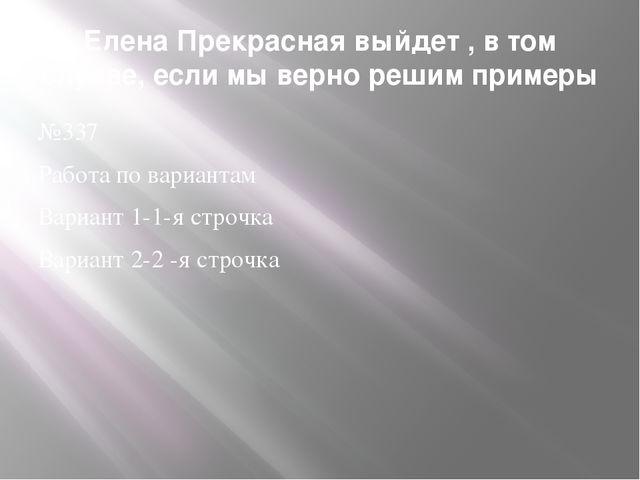 Елена Прекрасная выйдет , в том случае, если мы верно решим примеры №337 Рабо...