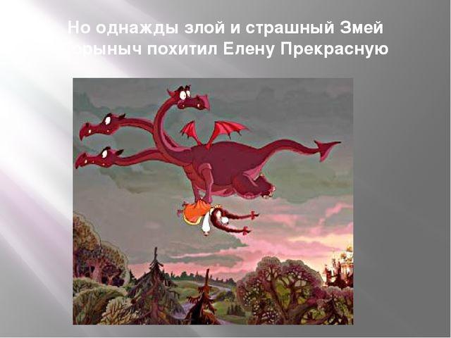 Но однажды злой и страшный Змей Горыныч похитил Елену Прекрасную