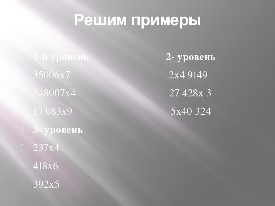 Решим примеры 1-й уровень 2- уровень 35006x7 2x4 9149 348007x4 27 428x 3 17 0...