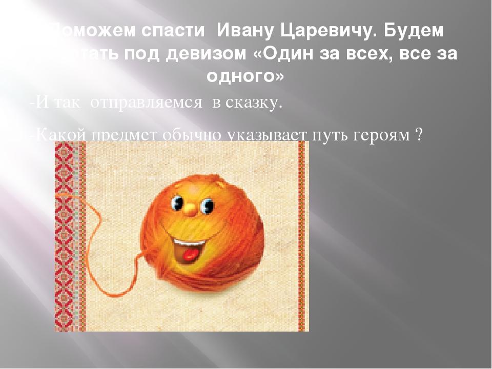 Поможем спасти Ивану Царевичу. Будем работать под девизом «Один за всех, все...
