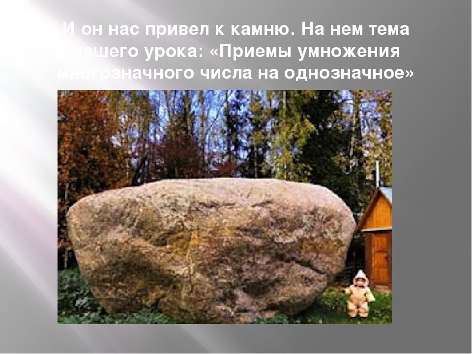 И он нас привел к камню. На нем тема нашего урока: «Приемы умножения многозна...