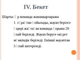 IV. Бекет Шарты: Әр команда жанашырларына 1 сұрақтан қойылады, жауап берілсе