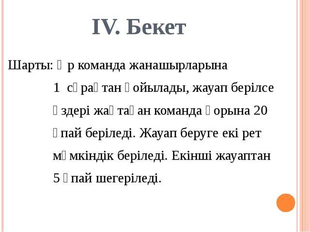 IV. Бекет Шарты: Әр команда жанашырларына 1 сұрақтан қойылады, жауап берілсе...