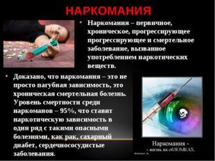 НАРКОМАНИЯ Наркомания – первичное, хроническое, прогрессирующее прогрессирующ