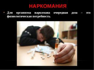 НАРКОМАНИЯ Для организма наркомана очередная доза – это физиологическая потре