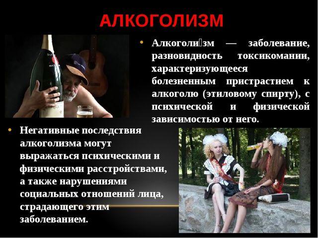 АЛКОГОЛИЗМ Алкоголи́зм — заболевание, разновидность токсикомании, характеризу...