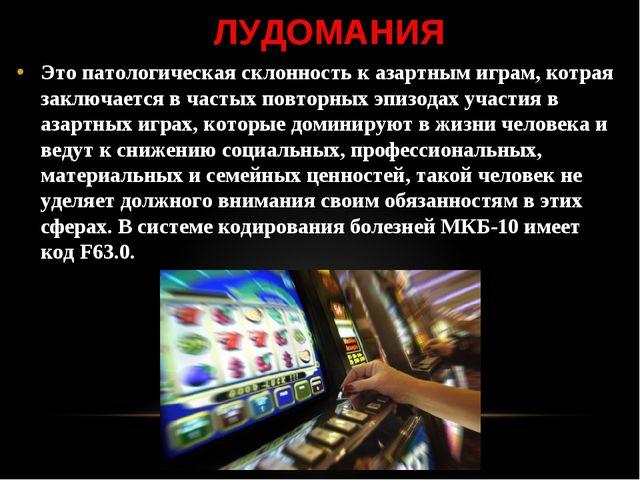 ЛУДОМАНИЯ Это патологическая склонность к азартным играм, котрая заключается...