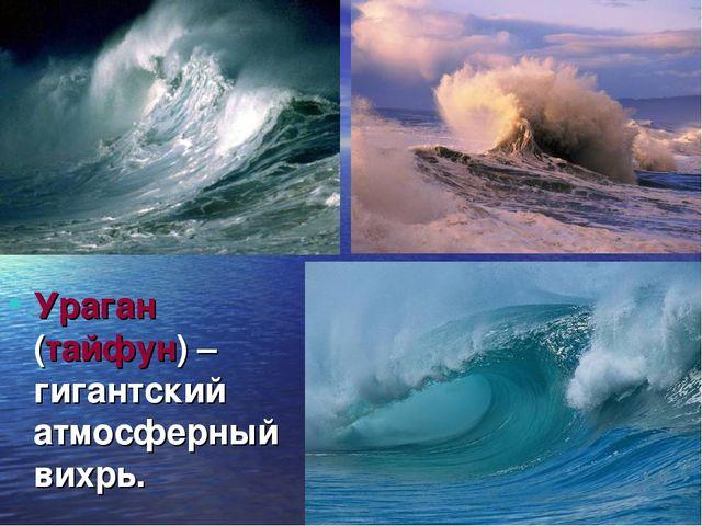 Ураган (тайфун) – гигантский атмосферный вихрь.