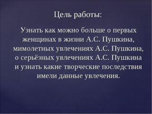 Цель работы: Узнать как можно больше о первых женщинах в жизни А.С. Пушкина,