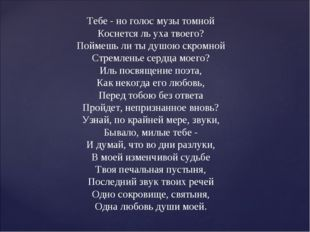 Тебе - но голос музы томной Коснется ль уха твоего? Поймешь ли ты душою скро