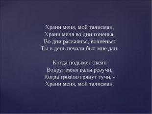 Храни меня, мой талисман, Храни меня во дни гоненья, Во дни раскаянья, волнен