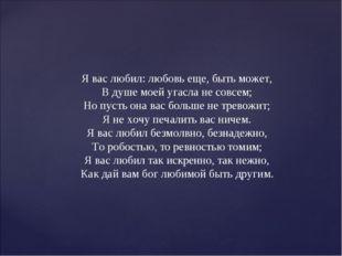 Я вас любил: любовь еще, быть может, В душе моей угасла не совсем; Но пусть о