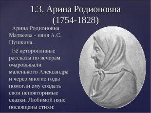1.3. Арина Родионовна (1754-1828) Арина Родионовна Матвеева - няня А.С. Пушки