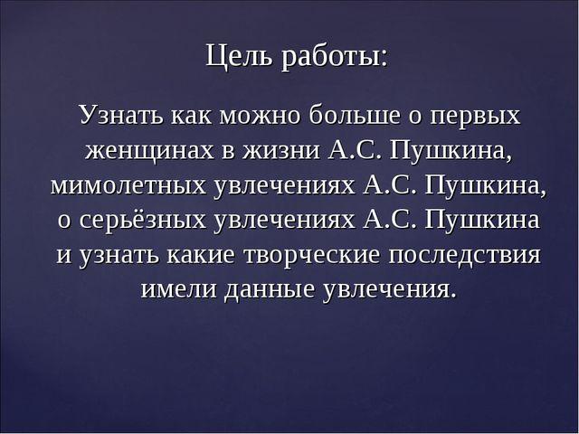 Цель работы: Узнать как можно больше о первых женщинах в жизни А.С. Пушкина,...