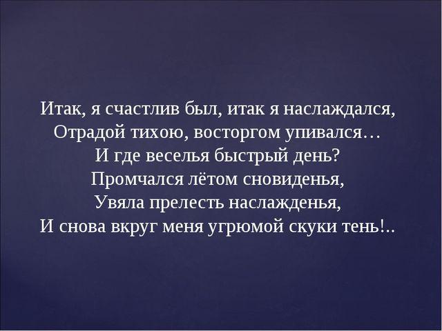 Итак, я счастлив был, итак я наслаждался, Отрадой тихою, восторгом упивался…...