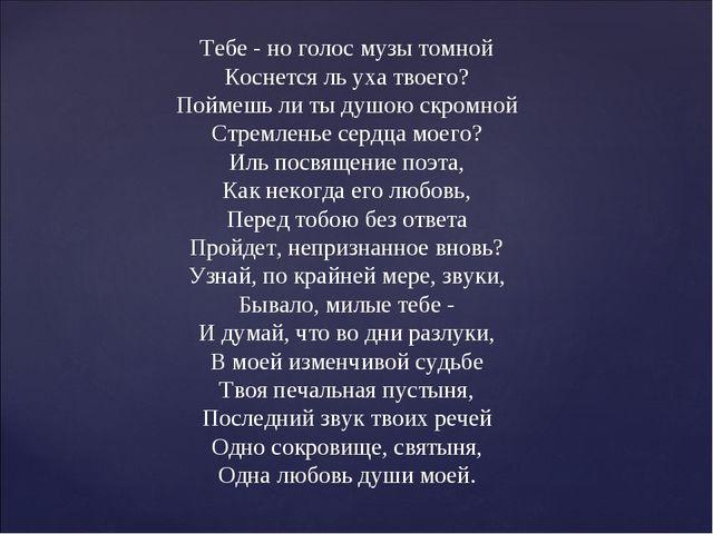 Тебе - но голос музы томной Коснется ль уха твоего? Поймешь ли ты душою скро...