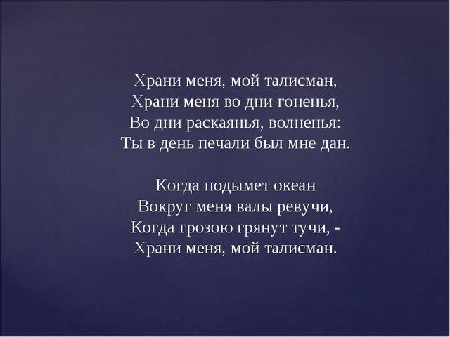 Храни меня, мой талисман, Храни меня во дни гоненья, Во дни раскаянья, волнен...