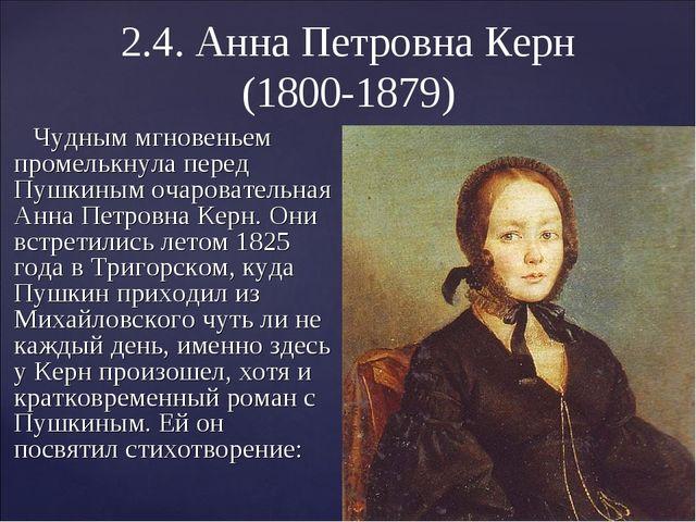 2.4. Анна Петровна Керн (1800-1879) Чудным мгновеньем промелькнула перед Пушк...