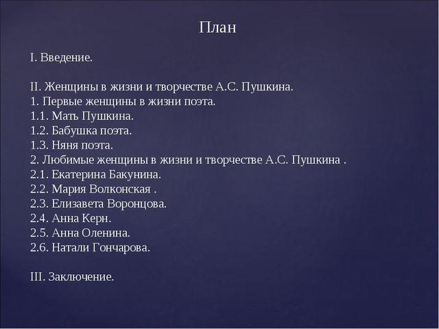 План I. Введение. II. Женщины в жизни и творчестве А.С. Пушкина. 1. Первые ж...