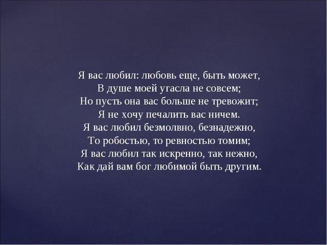 Я вас любил: любовь еще, быть может, В душе моей угасла не совсем; Но пусть о...