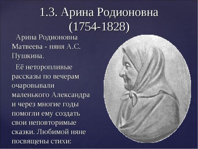 1.3. Арина Родионовна (1754-1828) Арина Родионовна Матвеева - няня А.С. Пушки...