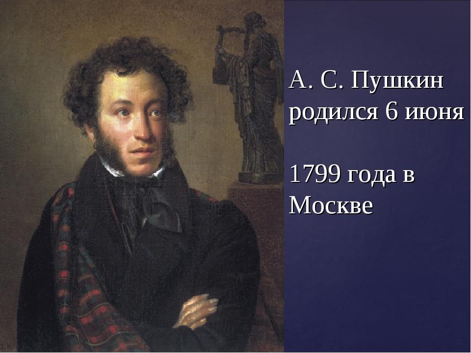 А. С. Пушкин родился 6 июня 1799 года в Москве