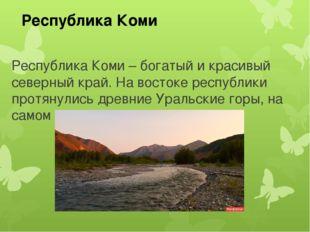 Республика Коми – богатый и красивый северный край. На востоке республики про