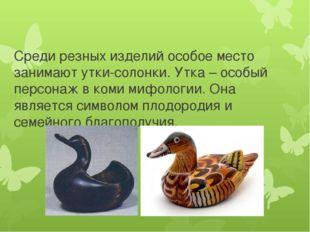 Среди резных изделий особое место занимают утки-солонки. Утка – особый персон