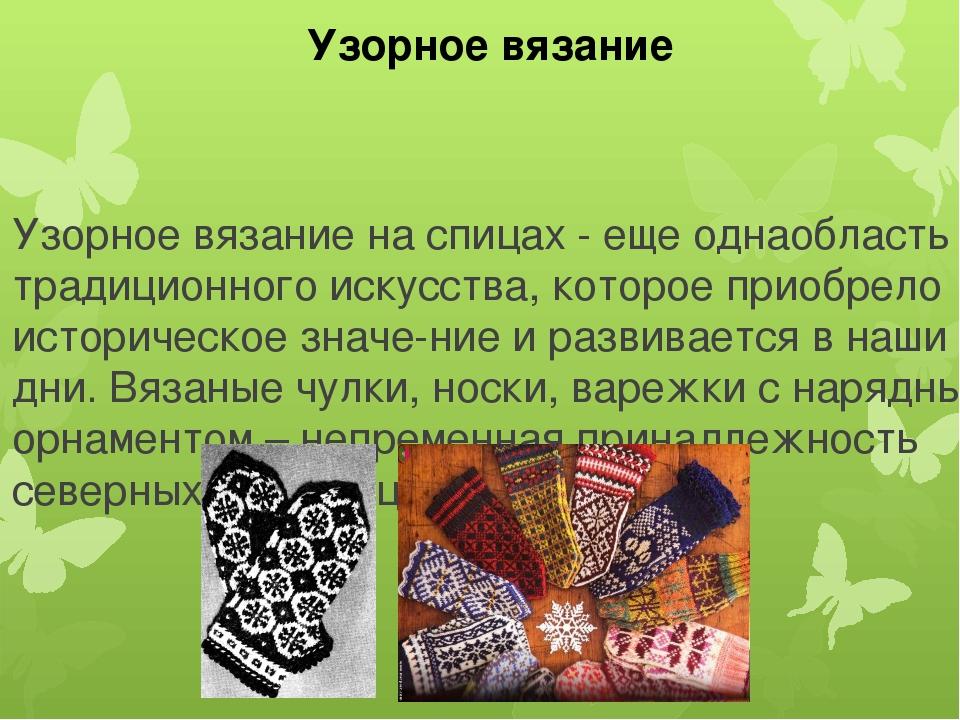 Узорное вязание на спицах - еще однаобласть традиционного искусства, которое...