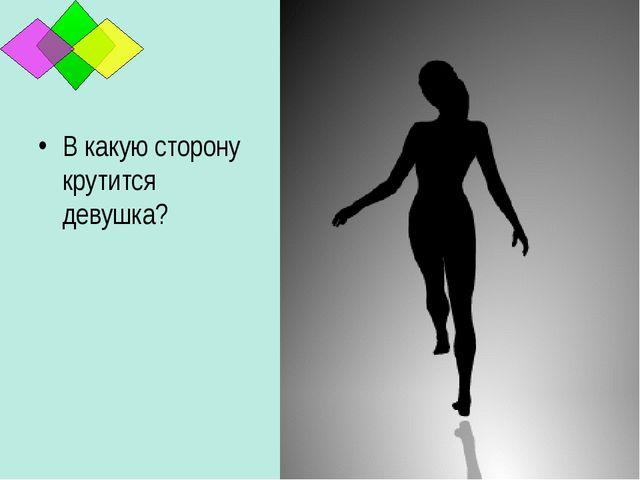 В какую сторону крутится девушка? *