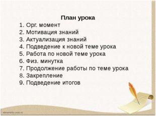 План урока 1. Орг. момент 2. Мотивация знаний 3. Актуализация знаний 4. Подве
