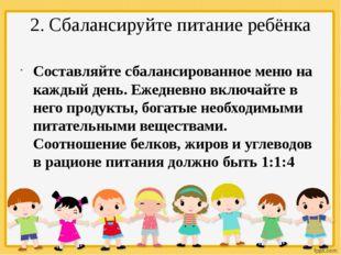 2. Сбалансируйте питание ребёнка Составляйте сбалансированное меню на каждый