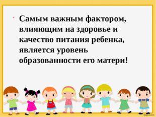 Самым важным фактором, влияющим на здоровье и качество питания ребенка, являе