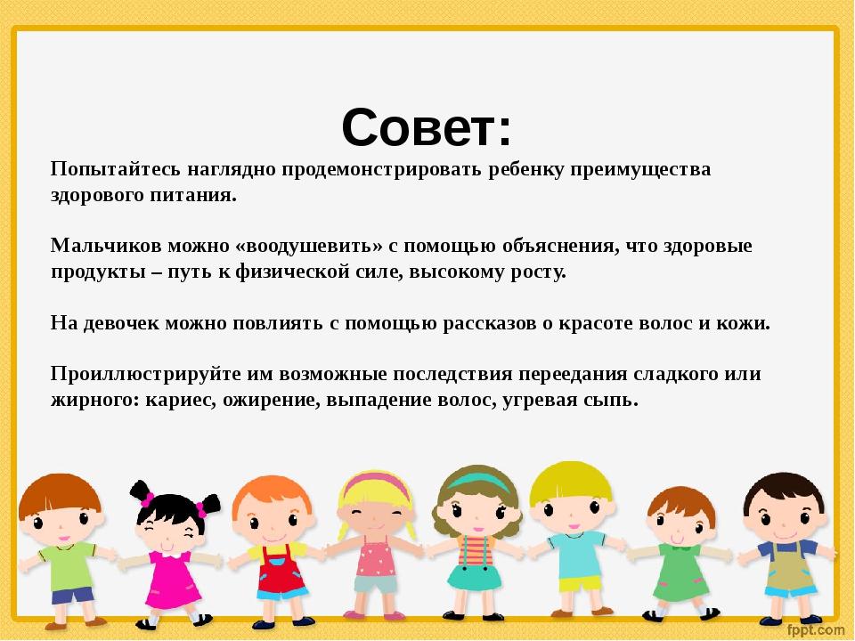 Совет: Попытайтесь наглядно продемонстрировать ребенку преимущества здоровог...