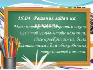 15.04 Решение задач на проценты Математике должно учить в школе еще с той цел