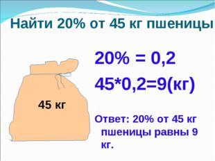 Найти 20% от 45 кг пшеницы 20% = 0,2 45*0,2=9(кг) Ответ: 20% от 45 кг пшениц