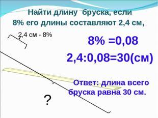 Найти длину бруска, если 8% его длины составляют 2,4 см, 8% =0,08 2,4:0,08=