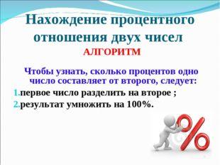 Нахождение процентного отношения двух чисел АЛГОРИТМ Чтобы узнать, сколько пр