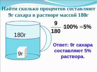 Найти сколько процентов составляют 9г сахара в растворе массой 180г Ответ: 9