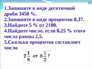 Запишите в виде десятичной дроби 3450 %. Запишите в виде процентов 0,37. Най