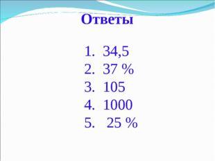Ответы 34,5 37 % 105 1000 25 %