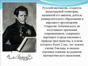 Русский математик, создатель неевклидовой геометрии, названной его именем, де