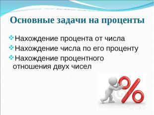 Основные задачи на проценты Нахождение процента от числа Нахождение числа по
