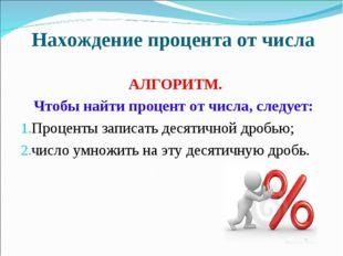 Нахождение процента от числа АЛГОРИТМ. Чтобы найти процент от числа, следует: