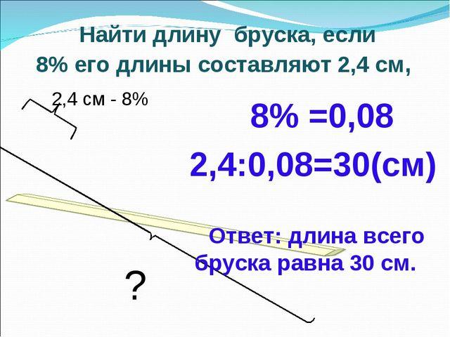Найти длину бруска, если 8% его длины составляют 2,4 см, 8% =0,08 2,4:0,08=...
