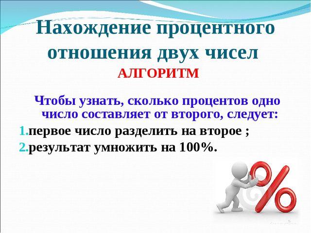 Нахождение процентного отношения двух чисел АЛГОРИТМ Чтобы узнать, сколько пр...