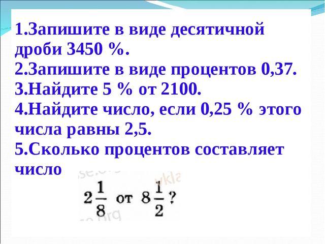 Запишите в виде десятичной дроби 3450 %. Запишите в виде процентов 0,37. Най...