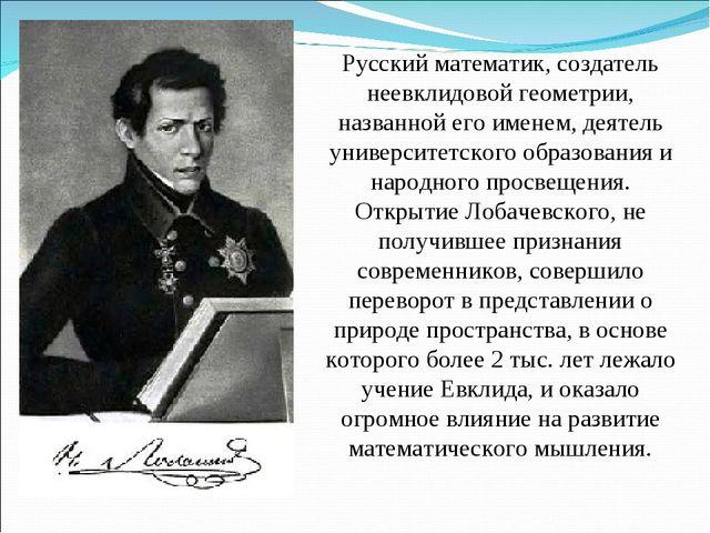 Русский математик, создатель неевклидовой геометрии, названной его именем, де...