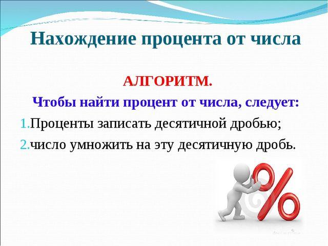 Нахождение процента от числа АЛГОРИТМ. Чтобы найти процент от числа, следует:...