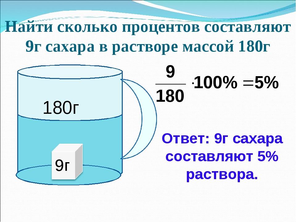 Найти сколько процентов составляют 9г сахара в растворе массой 180г Ответ: 9...